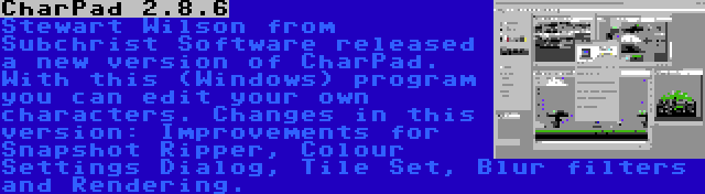 CharPad 2.8.6   Stewart Wilson from Subchrist Software released a new version of CharPad. With this (Windows) program you can edit your own characters. Changes in this version: Improvements for Snapshot Ripper, Colour Settings Dialog, Tile Set, Blur filters and Rendering.