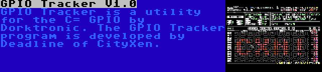 GPIO Tracker V1.0   GPIO Tracker is a utility for the C= GPIO by Dorktronic. The GPIO Tracker program is developed by Deadline of CityXen.