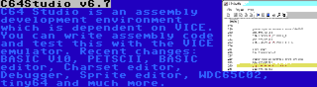 C64Studio v6.7   C64 Studio is an assembly development environment which is dependent on VICE. You can write assembly code and test this with the VICE emulator. Recent changes: BASIC V10, PETSCII, BASIC editor, Charset editor, Debugger, Sprite editor, WDC65C02, tiny64 and much more.