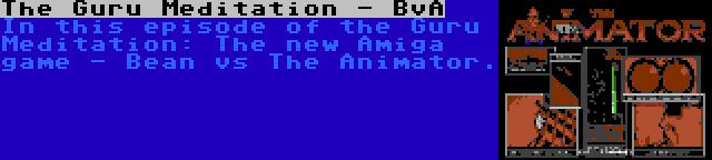 The Guru Meditation - BvA   In this episode of the Guru Meditation: The new Amiga game - Bean vs The Animator.