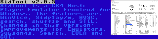 SidTool v2.0.5   SidTool is a C64 Music Player Emulator Frontend for Windows. The features are: WinVice, Sidplay/w, HVSC, search, shuffle and STIL. Changes in this version: Improvements for Emulators, Subsongs, Search, EULA and GUI.