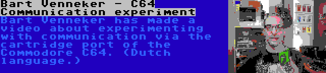 Bart Venneker - C64 Communication experiment   Bart Venneker has made a video about experimenting with communication via the cartridge port of the Commodore C64. (Dutch language.)
