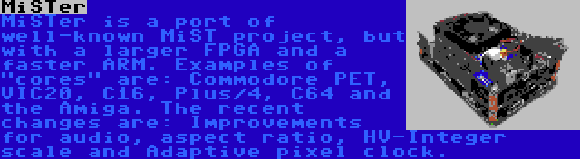 MiSTer | MiSTer is a port of well-known MiST project, but with a larger FPGA and a faster ARM. Examples of cores are: Commodore PET, VIC20, C16, Plus/4, C64 and the Amiga. The recent changes are: Improvements for audio, aspect ratio, HV-Integer scale and Adaptive pixel clock.