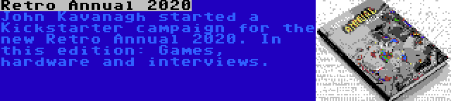 Retro Annual 2020 | John Kavanagh started a Kickstarter campaign for the new Retro Annual 2020. In this edition: Games, hardware and interviews.