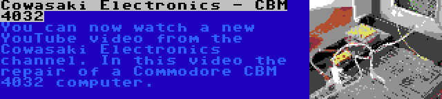 Cowasaki Electronics - CBM 4032 | You can now watch a new YouTube video from the Cowasaki Electronics channel. In this video the repair of a Commodore CBM 4032 computer.