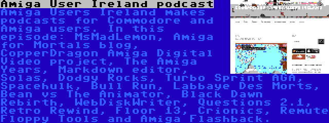 Amiga User Ireland podcast | Amiga Users Ireland makes podcasts for Commodore and Amiga users. In this episode: MsMadLemon, Amiga for Mortals blog, CopperDragon Amiga Digital Video project, The Amiga Years, Markdown editor, Solas, Dodgy Rocks, Turbo Sprint AGA, Spacehulk, Bull Run, Labbaye Des Morts, Bean vs The Animator, Black Dawn Rebirth, WebDiskWriter, Questions 2.1, Retro Rewind, Floor 13, Crionics, Remute Floppy Tools and Amiga Flashback.