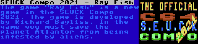 SEUCK Compo 2021 - Ray Fish | The game Ray Fish is a new game in the SEUCK Compo 2021. The game is developed by Richard Bayliss. In the game you must save the planet Atlantor from being infested by aliens.