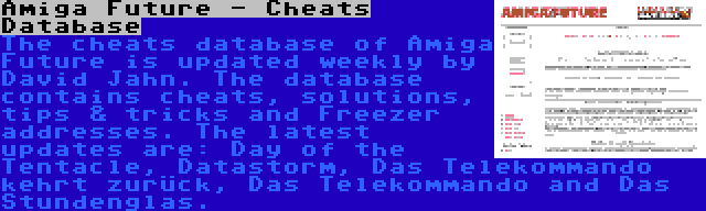 Amiga Future - Cheats Database | The cheats database of Amiga Future is updated weekly by David Jahn. The database contains cheats, solutions, tips & tricks and Freezer addresses. The latest updates are: Day of the Tentacle, Datastorm, Das Telekommando kehrt zurück, Das Telekommando and Das Stundenglas.