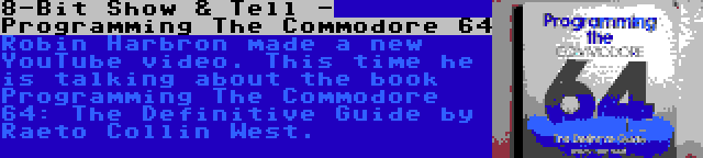 8-Bit Show & Tell - Programming The Commodore 64 | Robin Harbron made a new YouTube video. This time he is talking about the book Programming The Commodore 64: The Definitive Guide by Raeto Collin West.