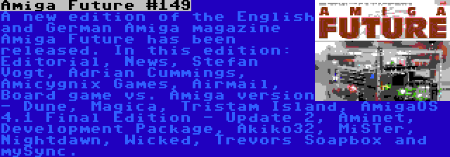 Amiga Future #149 | A new edition of the English and German Amiga magazine Amiga Future has been released. In this edition: Editorial, News, Stefan Vogt, Adrian Cummings, Amicygnix Games, Airmail, Board game vs. Amiga version - Dune, Magica, Tristam Island, AmigaOS 4.1 Final Edition - Update 2, Aminet, Development Package, Akiko32, MiSTer, Nightdawn, Wicked, Trevors Soapbox and mySync.