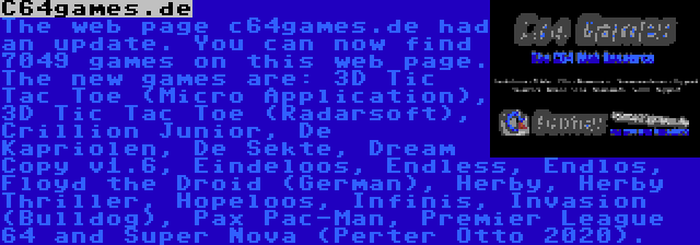 C64games.de | The web page c64games.de had an update. You can now find 7049 games on this web page. The new games are: 3D Tic Tac Toe (Micro Application), 3D Tic Tac Toe (Radarsoft), Crillion Junior, De Kapriolen, De Sekte, Dream Copy v1.6, Eindeloos, Endless, Endlos, Floyd the Droid (German), Herby, Herby Thriller, Hopeloos, Infinis, Invasion (Bulldog), Pax Pac-Man, Premier League 64 and Super Nova (Perter Otto 2020).