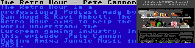 The Retro Hour - Pete Cannon | The Retro Hour is a professional Podcast made by Dan Wood & Ravi Abbott. The Retro Hour aims to help the world understand the European gaming industry. In this episode: Pete Cannon: Making Amiga Jungle Music in 2021.