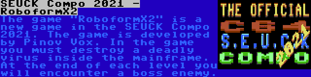 SEUCK Compo 2021 - RoboformX2 | The game RoboformX2 is a new game in the SEUCK Compo 2021. The game is developed by Pinov Vox. In the game you must destroy a deadly virus inside the mainframe. At the end of each level you will encounter a boss enemy.