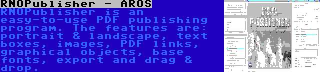 RNOPublisher - AROS | RNOPublisher is an easy-to-use PDF publishing program. The features are: portrait & landscape, text boxes, images, PDF links, graphical objects, base fonts, export and drag & drop.