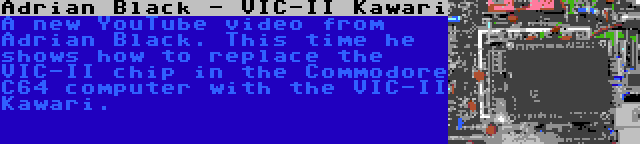 Adrian Black - VIC-II Kawari | A new YouTube video from Adrian Black. This time he shows how to replace the VIC-II chip in the Commodore C64 computer with the VIC-II Kawari.