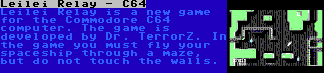 Leilei Relay - C64 | Leilei Relay is a new game for the Commodore C64 computer. The game is developed by Dr. TerrorZ. In the game you must fly your spaceship through a maze, but do not touch the walls.