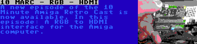 10 MARC - RGB - HDMI | A new episode of the 10 Minute Amiga Retro Cast is now available. In this episode: A RGB to HDMI interface for the Amiga computer.