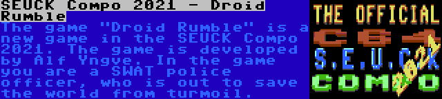 SEUCK Compo 2021 - Droid Rumble | The game Droid Rumble is a new game in the SEUCK Compo 2021. The game is developed by Alf Yngve. In the game you are a SWAT police officer, who is out to save the world from turmoil.