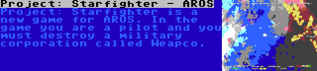 Project: Starfighter - AROS | Project: Starfighter is a new game for AROS. In the game you are a pilot and you must destroy a military corporation called Weapco.