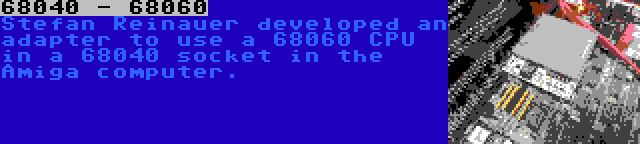 68040 - 68060 | Stefan Reinauer developed an adapter to use a 68060 CPU in a 68040 socket in the Amiga computer.