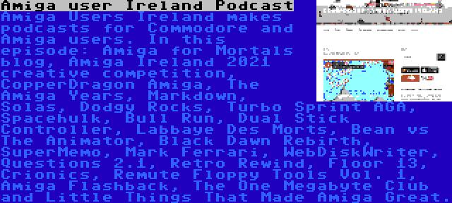Amiga user Ireland Podcast | Amiga Users Ireland makes podcasts for Commodore and Amiga users. In this episode: Amiga for Mortals blog, Amiga Ireland 2021 creative competition, CopperDragon Amiga, The Amiga Years, Markdown, Solas, Dodgy Rocks, Turbo Sprint AGA, Spacehulk, Bull Run, Dual Stick Controller, Labbaye Des Morts, Bean vs The Animator, Black Dawn Rebirth, SuperMemo, Mark Ferrari, WebDiskWriter, Questions 2.1, Retro Rewind, Floor 13, Crionics, Remute Floppy Tools Vol. 1, Amiga Flashback, The One Megabyte Club and Little Things That Made Amiga Great.