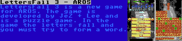 LettersFall 3 - AROS | LettersFall 3 is a new game for AROS. The game is developed by JeZ + Lee and is a puzzle game. In the game the letters fall and you must try to form a word.