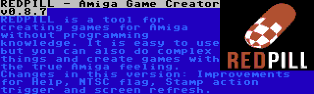 REDPILL - Amiga Game Creator v0.8.7 | REDPILL is a tool for creating games for Amiga without programming knowledge. It is easy to use but you can also do complex things and create games with the true Amiga feeling. Changes in this version: Improvements for Help, NTSC flag, Stamp action trigger and screen refresh.