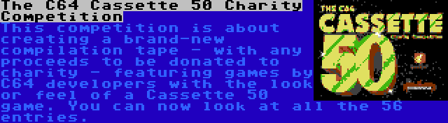 The C64 Cassette 50 Charity Competition | This competition is about creating a brand-new compilation tape - with any proceeds to be donated to charity - featuring games by C64 developers with the look or feel of a Cassette 50 game. You can now look at all the 56 entries.