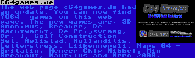 C64games.de | The web page c64games.de had an update. You can now find 7064  games on this web page. The new games are: 3D Anonimus, Breaker, De Nachtwacht, De Prijsvraag, Dr. J, Golf Construction Set, Helistad, Hollanditis, Letterstress, Liikennepeli, Maps 64 - Britaiin, Meneer Chip Nibbel, Min Breakout, Nautilus and Nero 2000.