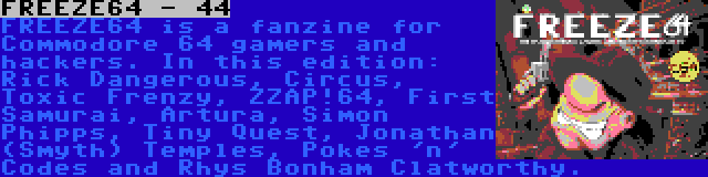 FREEZE64 - 44 | FREEZE64 is a fanzine for Commodore 64 gamers and hackers. In this edition: Rick Dangerous, Circus, Toxic Frenzy, ZZAP!64, First Samurai, Artura, Simon Phipps, Tiny Quest, Jonathan (Smyth) Temples, Pokes 'n' Codes and Rhys Bonham Clatworthy.
