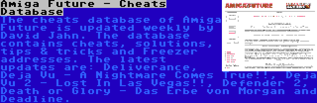 Amiga Future - Cheats Database | The cheats database of Amiga Future is updated weekly by David Jahn. The database contains cheats, solutions, tips & tricks and Freezer addresses. The latest updates are: Deliverance, Deja Vu - A Nightmare Comes True!!, Deja Vu 2 - Lost In Las Vegas!!, Defender 2, Death or Glory - Das Erbe von Morgan and Deadline.