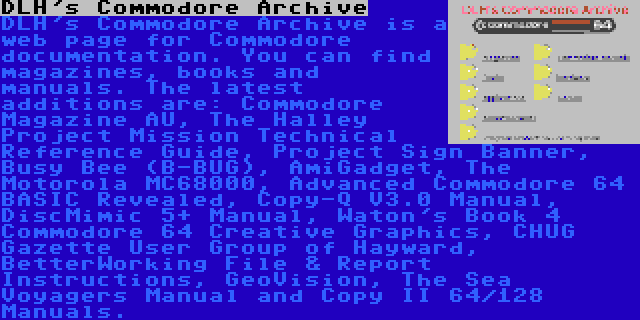 DLH's Commodore Archive | DLH's Commodore Archive is a web page for Commodore documentation. You can find magazines, books and manuals. The latest additions are: Commodore Magazine AU, The Halley Project Mission Technical Reference Guide, Project Sign Banner, Busy Bee (B-BUG), AmiGadget, The Motorola MC68000, Advanced Commodore 64 BASIC Revealed, Copy-Q V3.0 Manual, DiscMimic 5+ Manual, Waton's Book 4 Commodore 64 Creative Graphics, CHUG Gazette User Group of Hayward, BetterWorking File & Report Instructions, GeoVision, The Sea Voyagers Manual and Copy II 64/128 Manuals.
