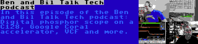 Ben and Bil Talk Tech podcast | In this episode of the Ben and Bil Talk Tech podcast: Digital phosphor scope on a C128, Google Coral accelerator, VCF and more.