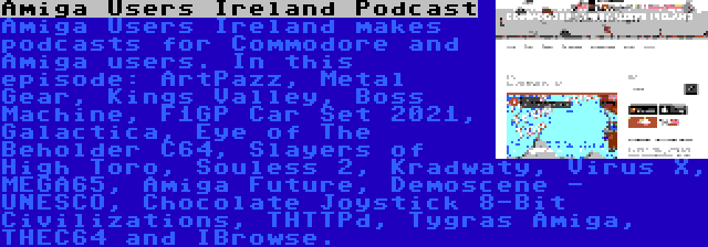 Amiga Users Ireland Podcast | Amiga Users Ireland makes podcasts for Commodore and Amiga users. In this episode: ArtPazz, Metal Gear, Kings Valley, Boss Machine, F1GP Car Set 2021, Galactica, Eye of The Beholder C64, Slayers of High Toro, Souless 2, Kradwaty, Virus X, MEGA65, Amiga Future, Demoscene - UNESCO, Chocolate Joystick 8-Bit Civilizations, THTTPd, Tygras Amiga, THEC64 and IBrowse.