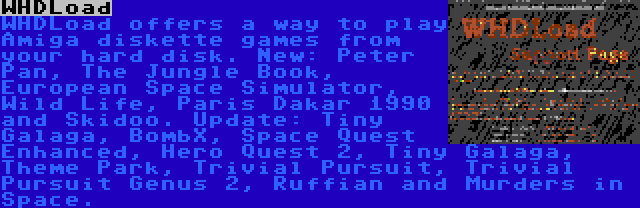 WHDLoad | WHDLoad offers a way to play Amiga diskette games from your hard disk. New: Peter Pan, The Jungle Book, European Space Simulator, Wild Life, Paris Dakar 1990 and Skidoo. Update: Tiny Galaga, BombX, Space Quest Enhanced, Hero Quest 2, Tiny Galaga, Theme Park, Trivial Pursuit, Trivial Pursuit Genus 2, Ruffian and Murders in Space.