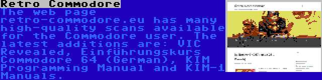 Retro Commodore | The web page retro-commodore.eu has many high-quality scans available for the Commodore user. The latest additions are: VIC Revealed, Einführungskurs Commodore 64 (German), KIM Programming Manual and KIM-1 Manuals.