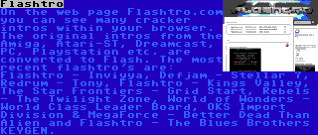 Flashtro | On the web page Flashtro.com you can see many cracker intros within your browser. The original intros from the Amiga, Atari-ST, Dreamcast, PC, Playstation etc. are converted to Flash. The most recent flashtro's are: Flashtro - Inviyya, Defjam - Stellar 7, Redrum - Tony, Flashtro - Kings Valley, The Star Frontiers - Grid Start, Rebels - The Twilight Zone, World of Wonders - World Class Leader Board, OKS Import Division & MegaForce - Better Dead Than Alien and Flashtro - The Blues Brothers KEYGEN.