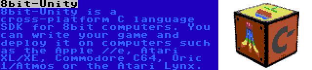 8bit-Unity | 8bit-Unity is a cross-platform C language SDK for 8bit computers. You can write your game and deploy it on computers such as the Apple //e, Atari XL/XE, Commodore C64, Oric 1/Atmos or the Atari Lynx.
