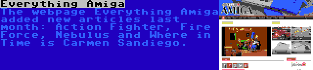 Everything Amiga | The webpage Everything Amiga added new articles last month: Action Fighter, Fire Force, Nebulus and Where in Time is Carmen Sandiego.