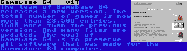 Gamebase 64 - v17 | The team of Gamebase 64 released a new version. The total number of games is now more than 28.500 entries, 1600 more than the previous version. And many files are updated. The goal of Gamebase 64 is to preserve all software that was made for the Commodore 64 computer.