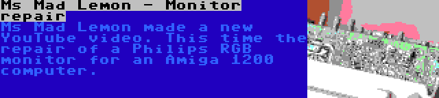 Ms Mad Lemon - Monitor repair | Ms Mad Lemon made a new YouTube video. This time the repair of a Philips RGB monitor for an Amiga 1200 computer.