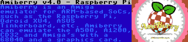 Amiberry v4.0 - Raspberry Pi | Amiberry is an Amiga emulator for ARM-based SoCs, such as the Raspberry Pi, Odroid XU4, ASUS Tinkerboard, etc. Amiberry can emulate the A500, A1200, CD32 and Amiga's with a 68040 and a graphics card.