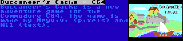 Buccaneer's Cache - C64 | Buccaneer's Cache is a new adventure game for the Commodore C64. The game is made by Neyvivi (pixels) and Wil (text).