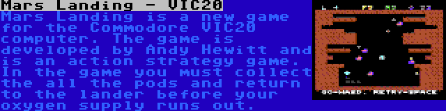 Mars Landing - VIC20 | Mars Landing is a new game for the Commodore VIC20  computer. The game is developed by Andy Hewitt and is an action strategy game. In the game you must collect the all the pods and return to the lander before your oxygen supply runs out.