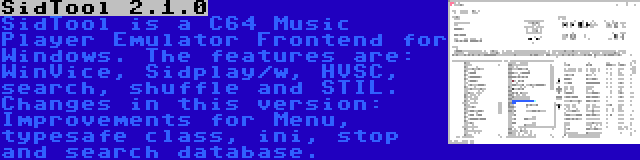 SidTool 2.1.0 | SidTool is a C64 Music Player Emulator Frontend for Windows. The features are: WinVice, Sidplay/w, HVSC, search, shuffle and STIL. Changes in this version: Improvements for Menu, typesafe class, ini, stop and search database.
