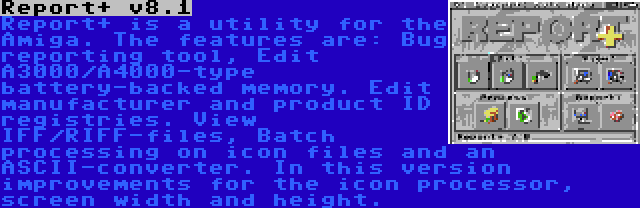 Report+ v8.1 | Report+ is a utility for the Amiga. The features are: Bug reporting tool, Edit A3000/A4000-type battery-backed memory. Edit manufacturer and product ID registries. View IFF/RIFF-files, Batch processing on icon files and an ASCII-converter. In this version improvements for the icon processor, screen width and height.
