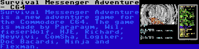 Survival Messenger Adventure - C64 | Survival Messenger Adventure is a new adventure game for the Commodore C64. The game is made by Pararaum, Wil, fieserWolf, HJE, Richard, Neyvivi, ComSha, Logiker, Doc Bacardi, Ninja and Flexman.