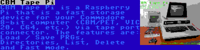CBM Tape Pi | CBM Tape Pi is a Raspberry Pi that is a fast storage device for your Commodore 8-bit computer (CBM/PET, VIC 20, C64, etc.) via tape port connector. The features are: Load / Save PRGs, Directories, List, Delete and Fast mode.