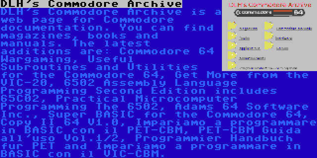 DLH's Commodore Archive | DLH's Commodore Archive is a web page for Commodore documentation. You can find magazines, books and manuals. The latest additions are: Commodore 64 Wargaming, Useful Subroutines and Utilities for the Commodore 64, Get More from the VIC-20, 6502 Assembly Language Programming Second Edition includes 65C02, Practical Microcomputer Programming The 6502, Adams 64 Software Inc., Super BASIC for the Commodore 64, Copy II 64 V1.0, Impariamo a programmare in BASIC con il PET-CBM, PET-CBM Guida all'uso Vol.1/2, Programmier Handbuch fur PET and Impariamo a programmare in BASIC con il VIC-CBM.