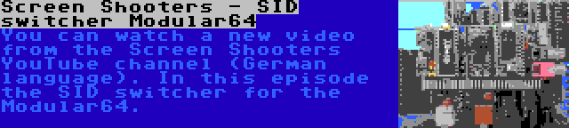 Screen Shooters - SID switcher Modular64   You can watch a new video from the Screen Shooters YouTube channel (German language). In this episode the SID switcher for the Modular64.